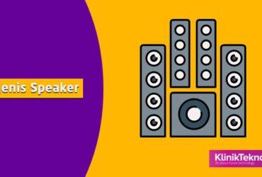 Mengenal Jenis Speaker dan Kelebihan serta Fungsinya